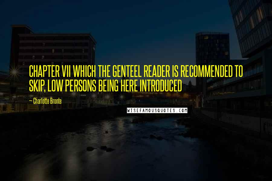 Charlotte Bronte quotes: CHAPTER VII WHICH THE GENTEEL READER IS RECOMMENDED TO SKIP, LOW PERSONS BEING HERE INTRODUCED