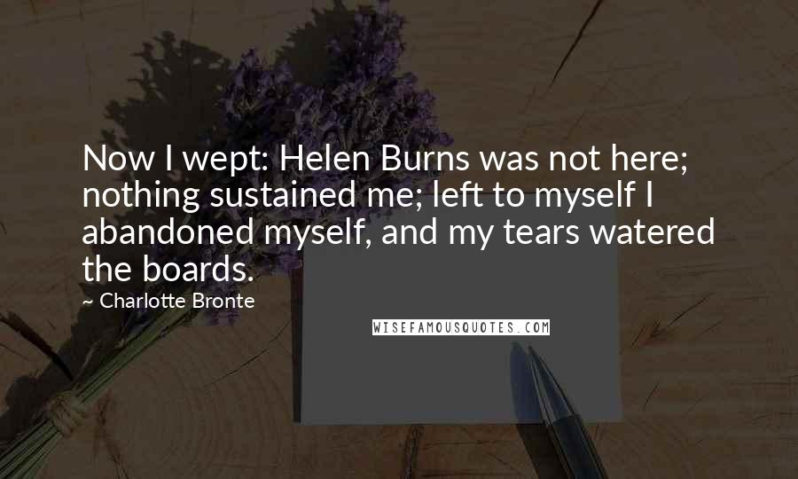 Charlotte Bronte quotes: Now I wept: Helen Burns was not here; nothing sustained me; left to myself I abandoned myself, and my tears watered the boards.