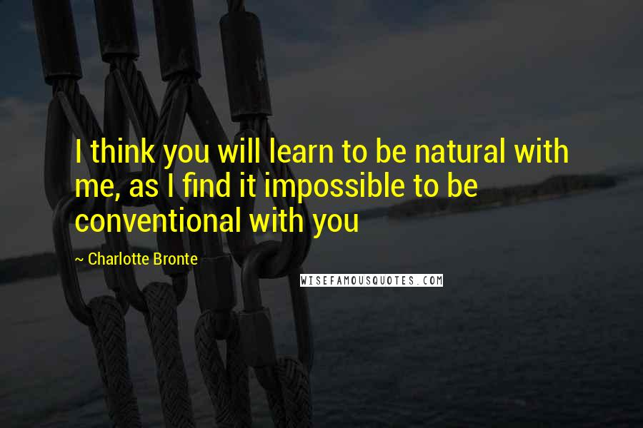 Charlotte Bronte quotes: I think you will learn to be natural with me, as I find it impossible to be conventional with you