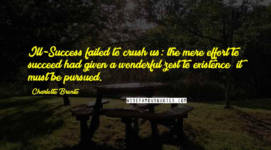 Charlotte Bronte quotes: Ill-Success failed to crush us: the mere effort to succeed had given a wonderful zest to existence; it must be pursued.