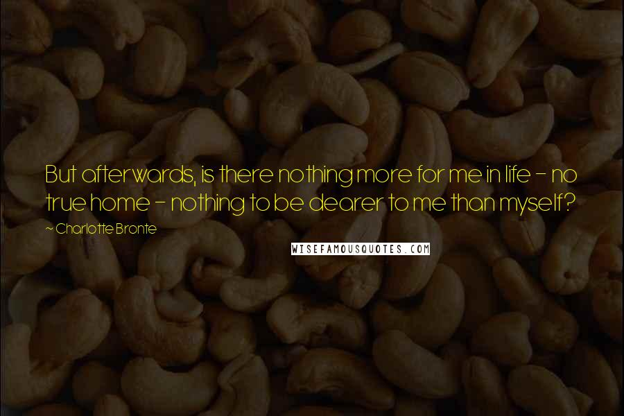 Charlotte Bronte quotes: But afterwards, is there nothing more for me in life - no true home - nothing to be dearer to me than myself?