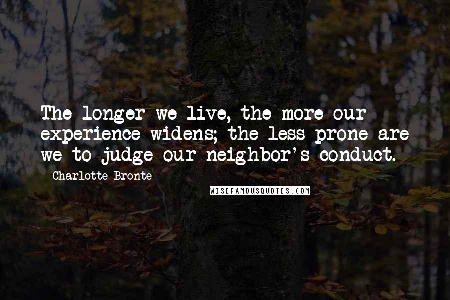 Charlotte Bronte quotes: The longer we live, the more our experience widens; the less prone are we to judge our neighbor's conduct.