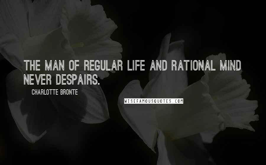 Charlotte Bronte quotes: The man of regular life and rational mind never despairs.