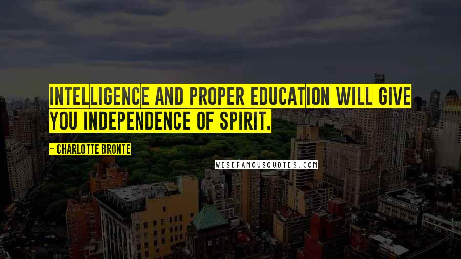 Charlotte Bronte quotes: Intelligence and proper education will give you independence of spirit.