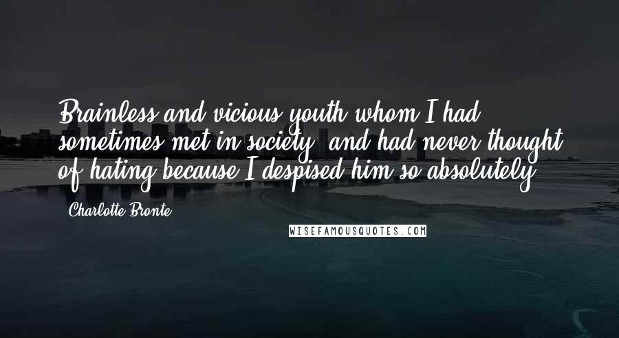 Charlotte Bronte quotes: Brainless and vicious youth whom I had sometimes met in society, and had never thought of hating because I despised him so absolutely.