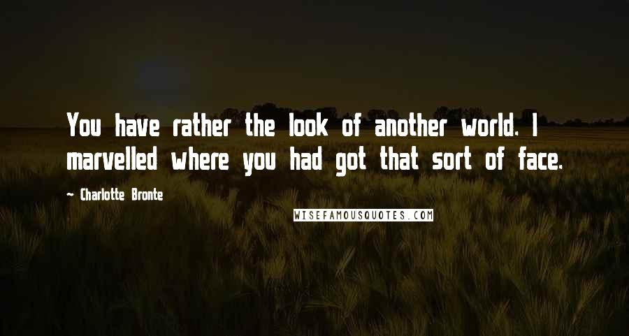 Charlotte Bronte quotes: You have rather the look of another world. I marvelled where you had got that sort of face.
