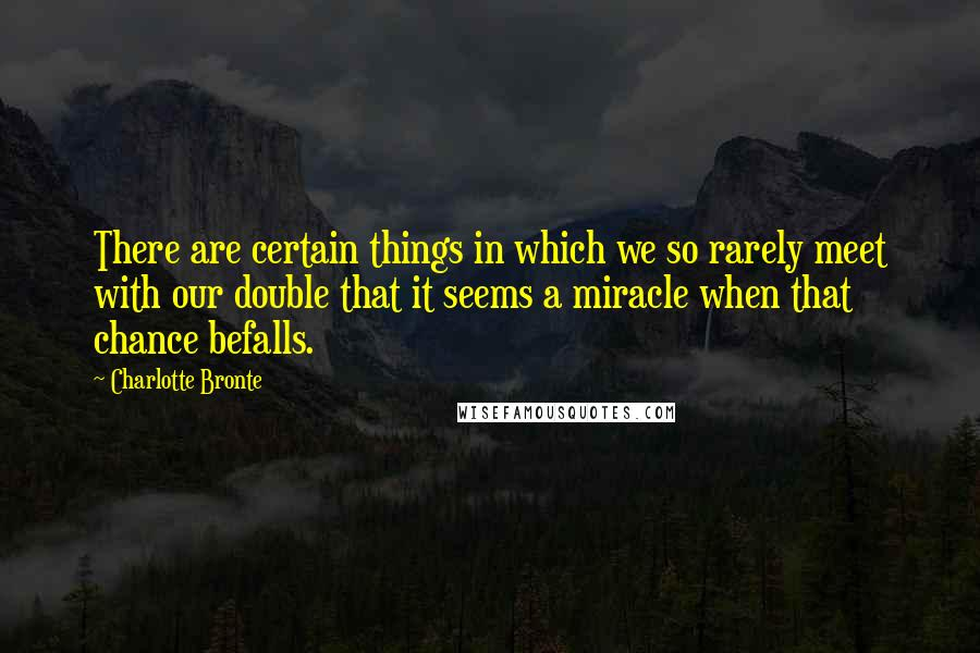 Charlotte Bronte quotes: There are certain things in which we so rarely meet with our double that it seems a miracle when that chance befalls.