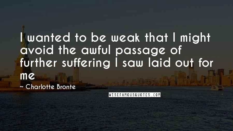 Charlotte Bronte quotes: I wanted to be weak that I might avoid the awful passage of further suffering I saw laid out for me