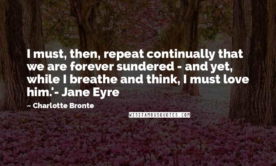 Charlotte Bronte quotes: I must, then, repeat continually that we are forever sundered - and yet, while I breathe and think, I must love him.'- Jane Eyre