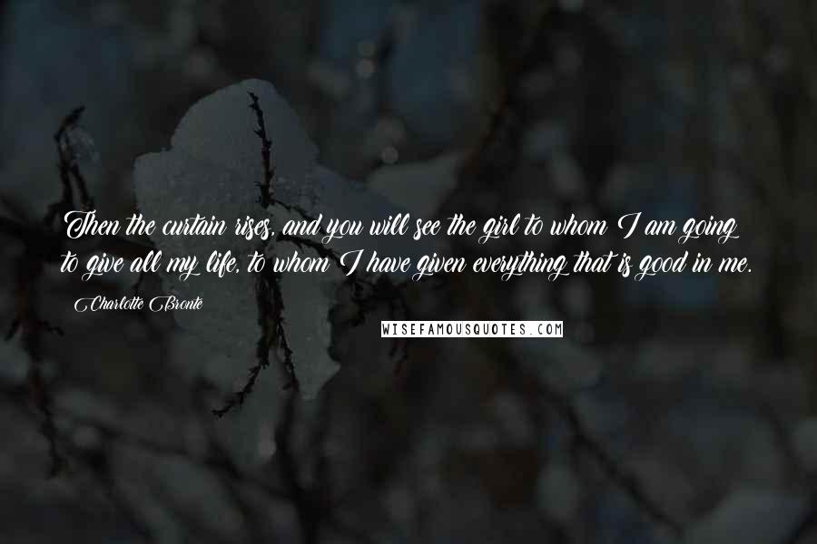 Charlotte Bronte quotes: Then the curtain rises, and you will see the girl to whom I am going to give all my life, to whom I have given everything that is good in