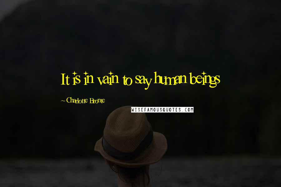 Charlotte Bronte quotes: It is in vain to say human beings