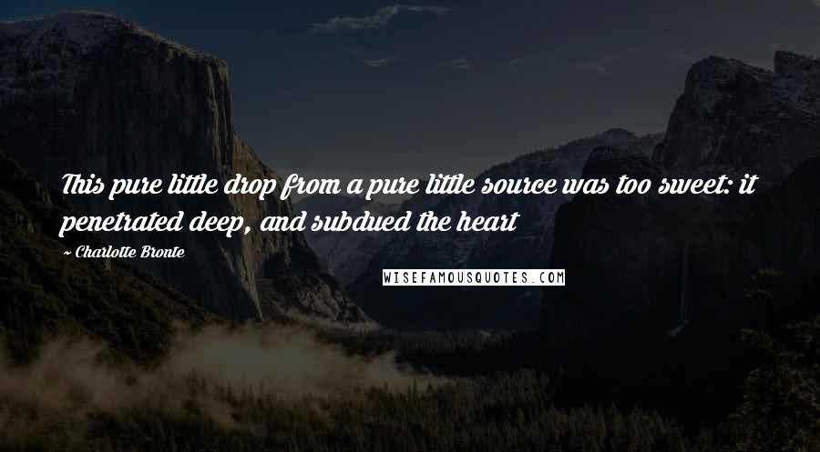 Charlotte Bronte quotes: This pure little drop from a pure little source was too sweet: it penetrated deep, and subdued the heart