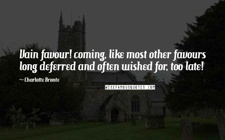 Charlotte Bronte quotes: Vain favour! coming, like most other favours long deferred and often wished for, too late!