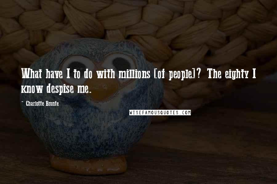 Charlotte Bronte quotes: What have I to do with millions [of people]? The eighty I know despise me.