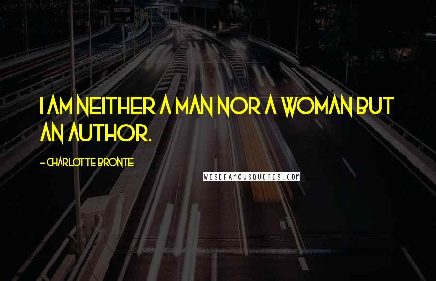 Charlotte Bronte quotes: I am neither a man nor a woman but an author.