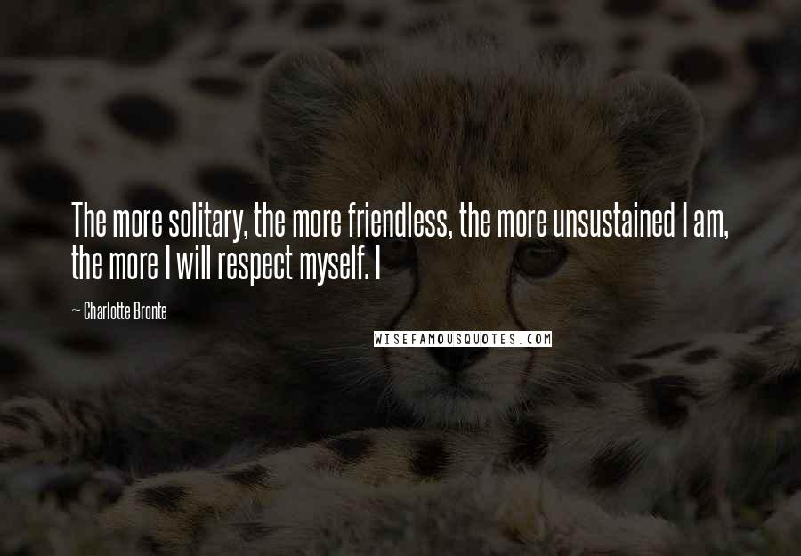 Charlotte Bronte quotes: The more solitary, the more friendless, the more unsustained I am, the more I will respect myself. I