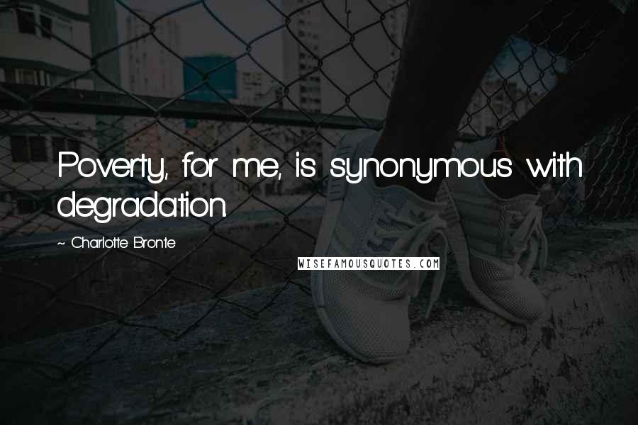 Charlotte Bronte quotes: Poverty, for me, is synonymous with degradation.