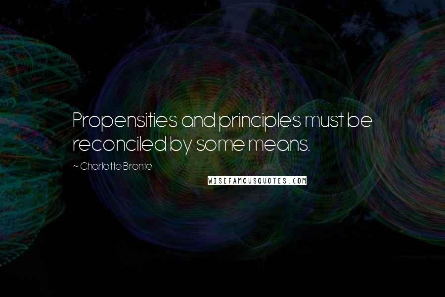 Charlotte Bronte quotes: Propensities and principles must be reconciled by some means.