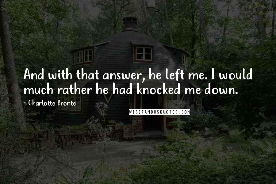Charlotte Bronte quotes: And with that answer, he left me. I would much rather he had knocked me down.
