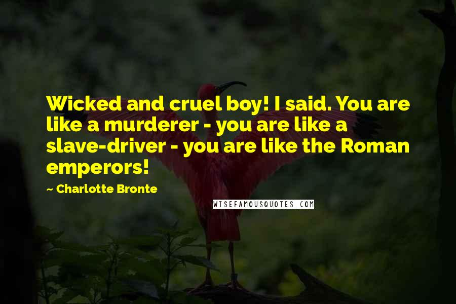Charlotte Bronte quotes: Wicked and cruel boy! I said. You are like a murderer - you are like a slave-driver - you are like the Roman emperors!
