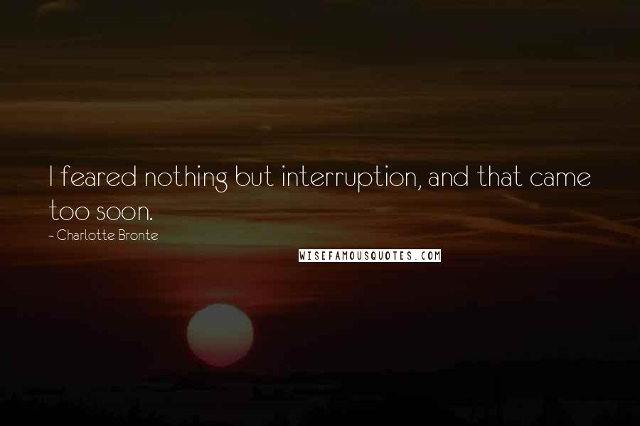 Charlotte Bronte quotes: I feared nothing but interruption, and that came too soon.