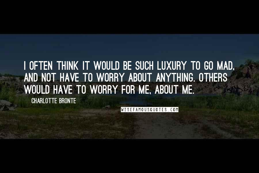Charlotte Bronte quotes: I often think it would be such luxury to go mad, and not have to worry about anything. Others would have to worry for me, about me.