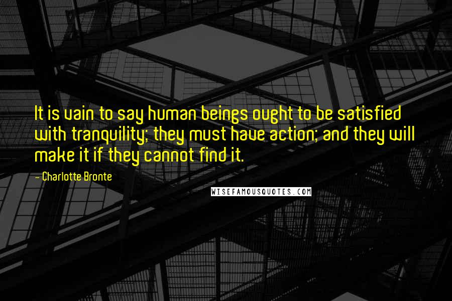 Charlotte Bronte quotes: It is vain to say human beings ought to be satisfied with tranquility; they must have action; and they will make it if they cannot find it.
