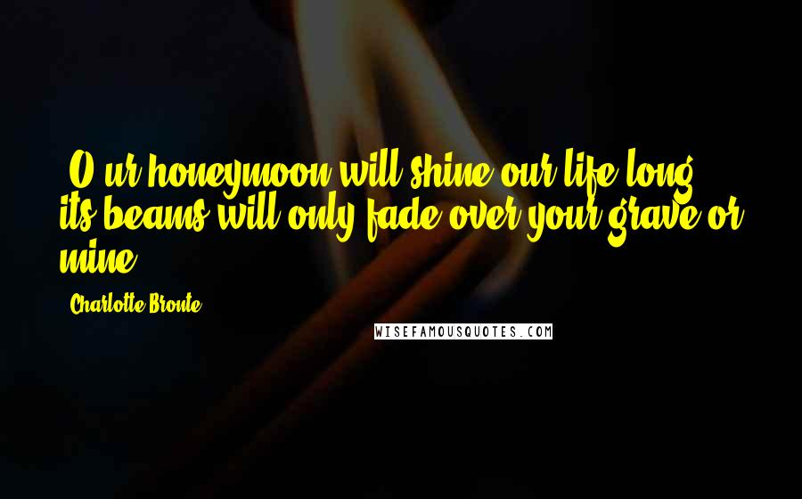 Charlotte Bronte quotes: [O]ur honeymoon will shine our life long: its beams will only fade over your grave or mine.