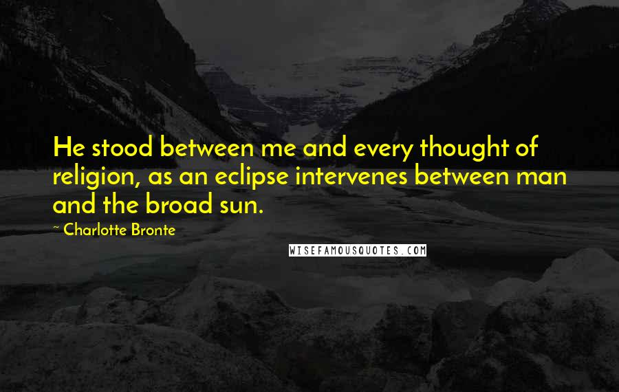 Charlotte Bronte quotes: He stood between me and every thought of religion, as an eclipse intervenes between man and the broad sun.