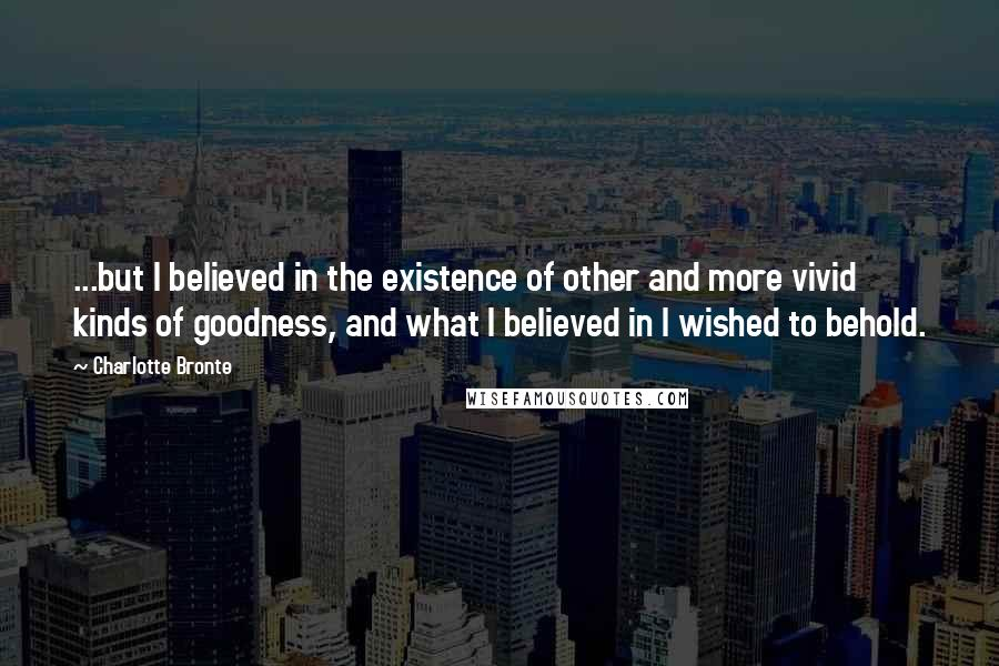Charlotte Bronte quotes: ...but I believed in the existence of other and more vivid kinds of goodness, and what I believed in I wished to behold.