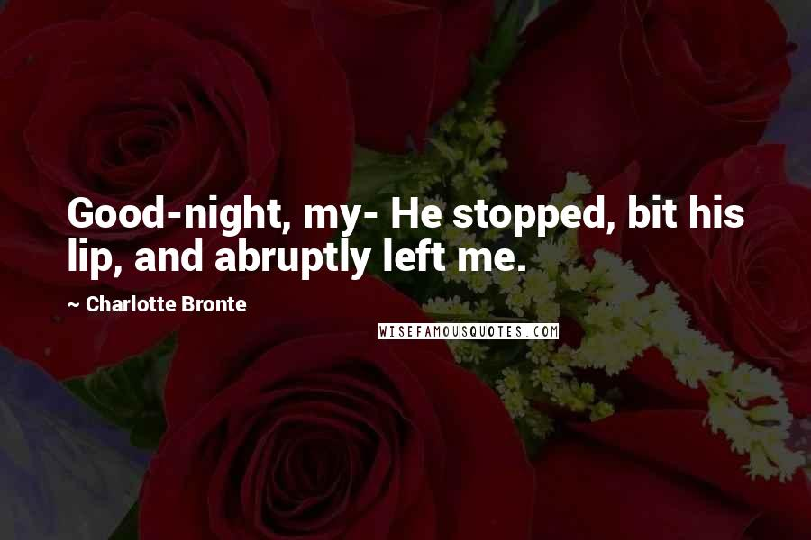 Charlotte Bronte quotes: Good-night, my- He stopped, bit his lip, and abruptly left me.