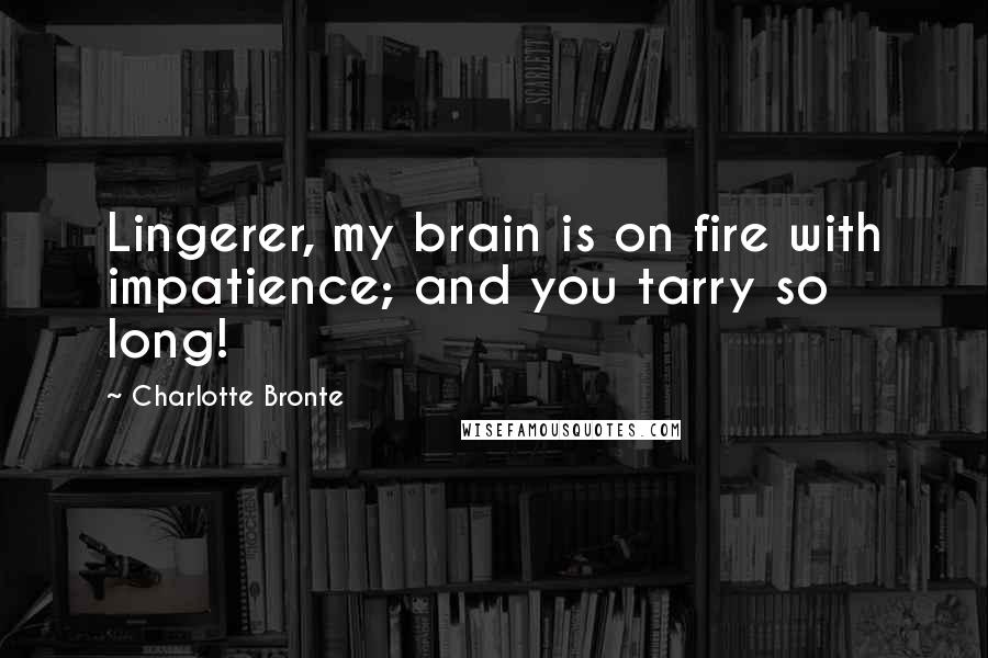 Charlotte Bronte quotes: Lingerer, my brain is on fire with impatience; and you tarry so long!