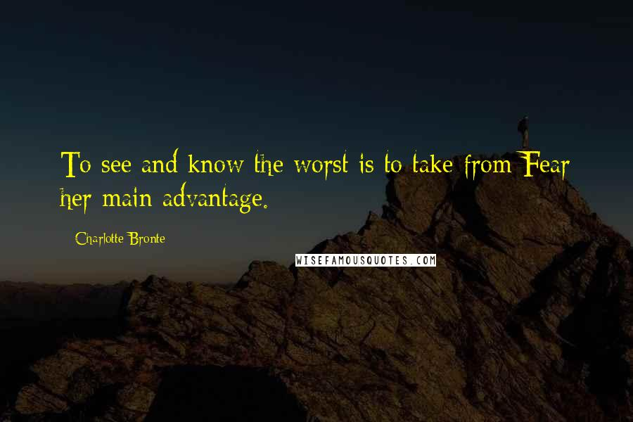 Charlotte Bronte quotes: To see and know the worst is to take from Fear her main advantage.