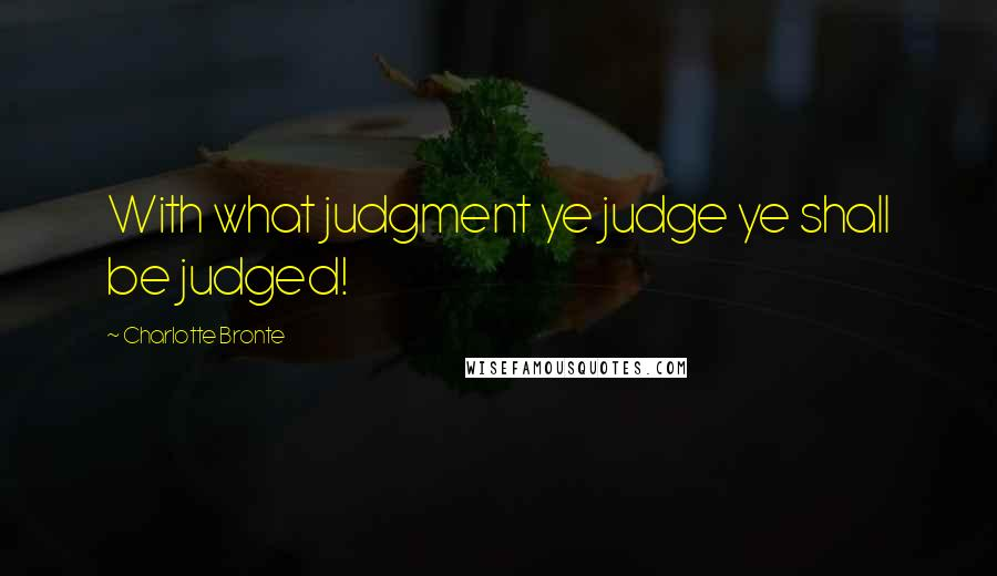 Charlotte Bronte quotes: With what judgment ye judge ye shall be judged!