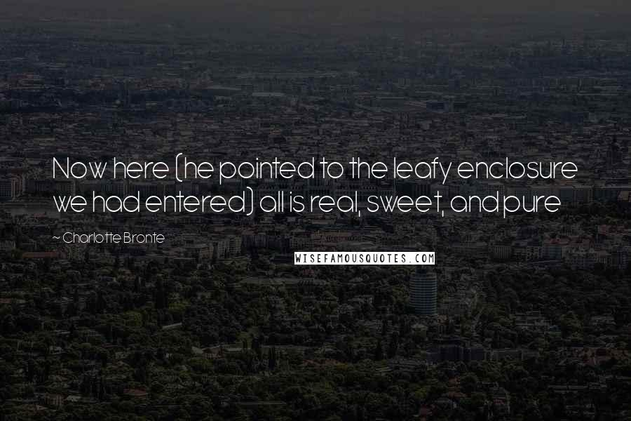 Charlotte Bronte quotes: Now here (he pointed to the leafy enclosure we had entered) all is real, sweet, and pure