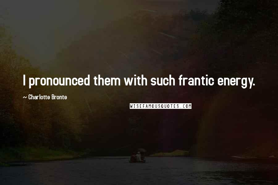Charlotte Bronte quotes: I pronounced them with such frantic energy.