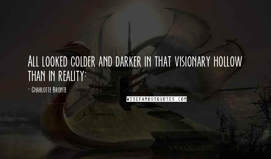 Charlotte Bronte quotes: All looked colder and darker in that visionary hollow than in reality: