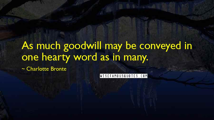 Charlotte Bronte quotes: As much goodwill may be conveyed in one hearty word as in many.