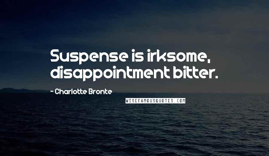 Charlotte Bronte quotes: Suspense is irksome, disappointment bitter.