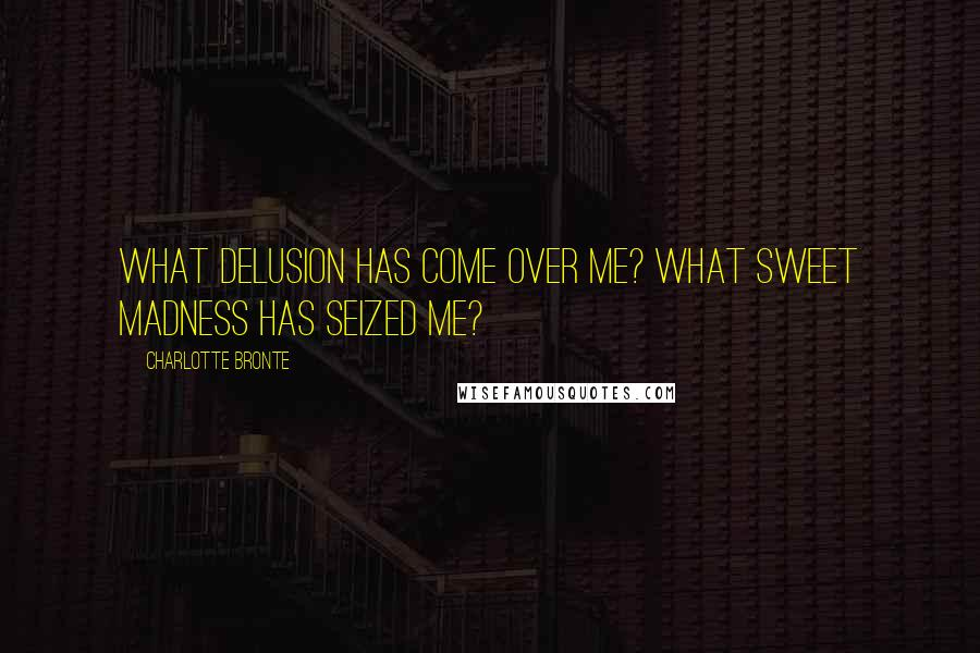 Charlotte Bronte quotes: What delusion has come over me? What sweet madness has seized me?