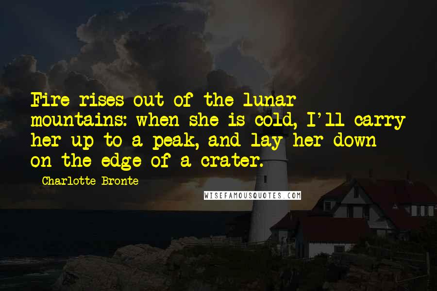 Charlotte Bronte quotes: Fire rises out of the lunar mountains: when she is cold, I'll carry her up to a peak, and lay her down on the edge of a crater.