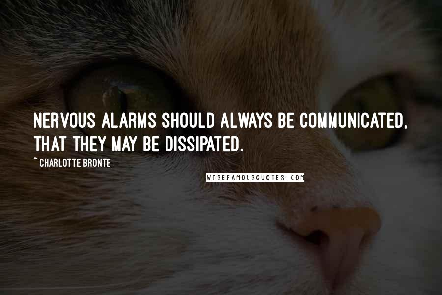 Charlotte Bronte quotes: Nervous alarms should always be communicated, that they may be dissipated.