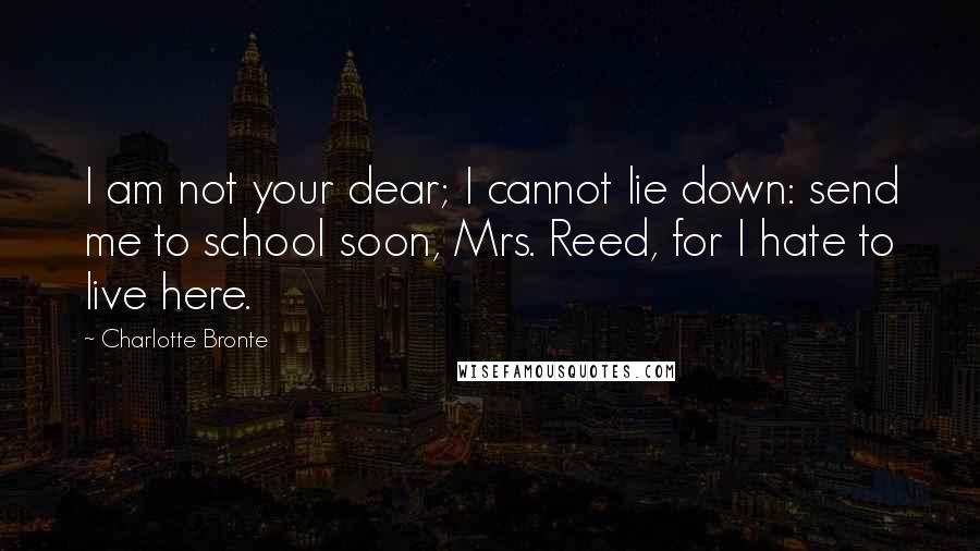 Charlotte Bronte quotes: I am not your dear; I cannot lie down: send me to school soon, Mrs. Reed, for I hate to live here.