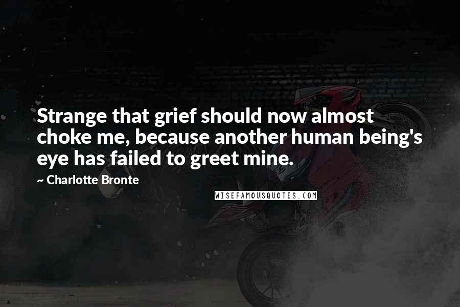Charlotte Bronte quotes: Strange that grief should now almost choke me, because another human being's eye has failed to greet mine.