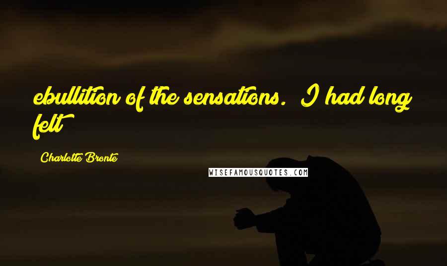 Charlotte Bronte quotes: ebullition of the sensations. I had long felt