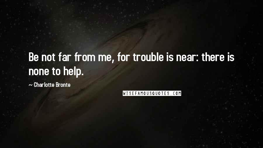Charlotte Bronte quotes: Be not far from me, for trouble is near: there is none to help.