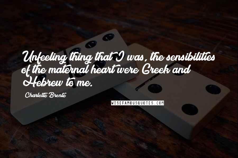 Charlotte Bronte quotes: Unfeeling thing that I was, the sensibilities of the maternal heart were Greek and Hebrew to me.