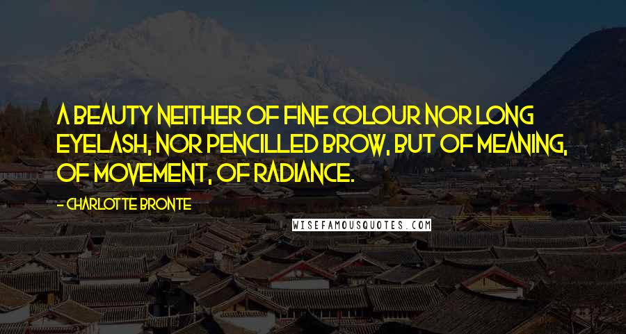 Charlotte Bronte quotes: A beauty neither of fine colour nor long eyelash, nor pencilled brow, but of meaning, of movement, of radiance.