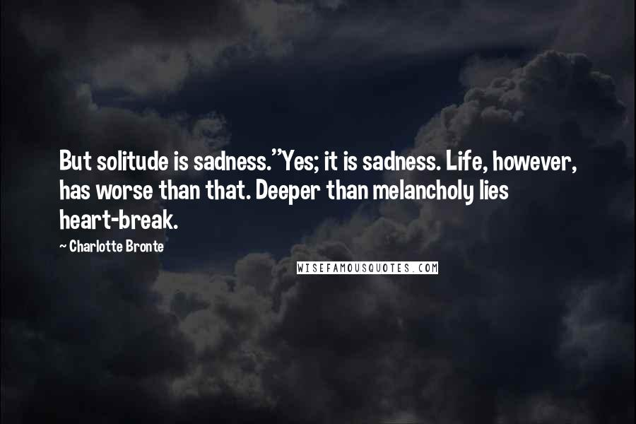 Charlotte Bronte quotes: But solitude is sadness.''Yes; it is sadness. Life, however, has worse than that. Deeper than melancholy lies heart-break.
