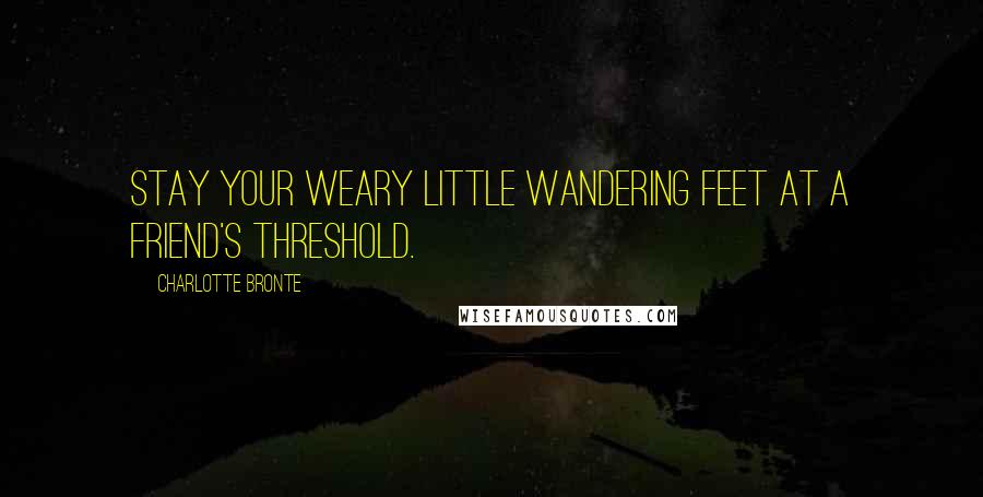 Charlotte Bronte quotes: Stay your weary little wandering feet at a friend's threshold.